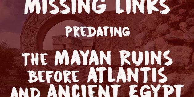 Predating Mayan Ruins Before Atlantis and Ancient Egypt
